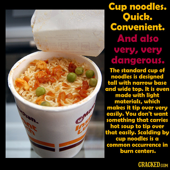 Cup noodles. Quick. Convenient. And also very, very dangerous. The standard cup of noodles is designed tall with narrow base and wide top. It is even