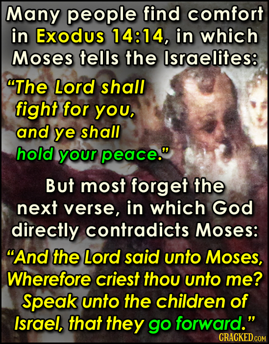 Many people find comfort in Exodus 14:14, in which Moses tells the Israelites: The Lord shall fight for YOU, and ye shall hold your peace. But most