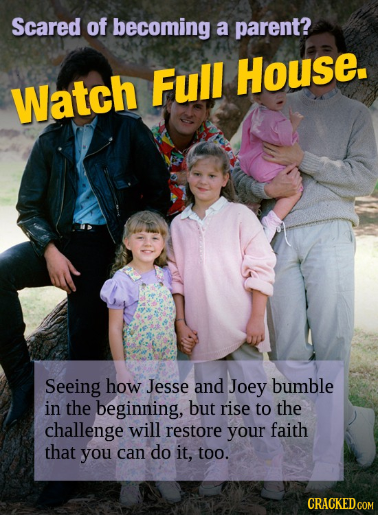Scared of becoming a parent? Full House. Watch Seeing how Jesse and Joey bumble in the beginning, but rise to the challenge will restore your faith th