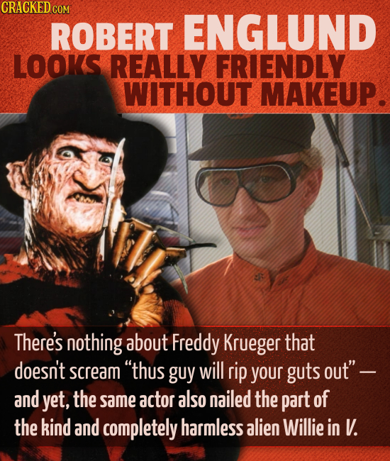 CRACKED co ROBERT ENGLUND LOOKS REALLY FRIENDLY WITHOUT MAKEUP. There's nothing about Freddy Krueger that doesn't scream thus guy will rip your guts