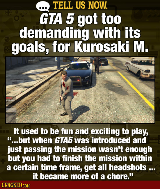 TELL US NOW. GTA 5 got too demanding with its goals, for Kurosaki M. It used to be fun and exciting to play, ...but when GTA5 was introduced and just