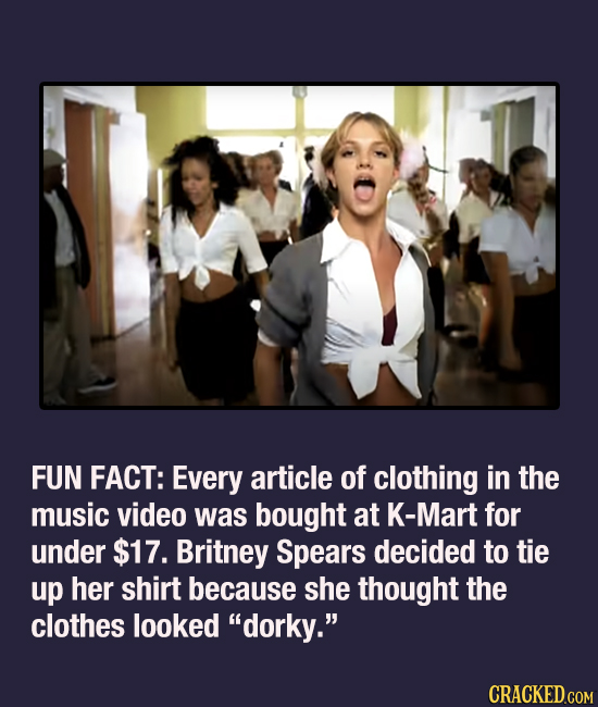 FUN FACT: Every article of clothing in the music video was bought at K-Mart for under $17. Britney Spears decided to tie up her shirt because she thou