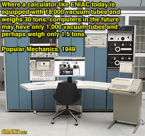 Where a calculator like ENIAC today is equipped with 000 vacuum! tubes and weighs 30 tons, computers in the future may have only 1.000 vacuum tubes an