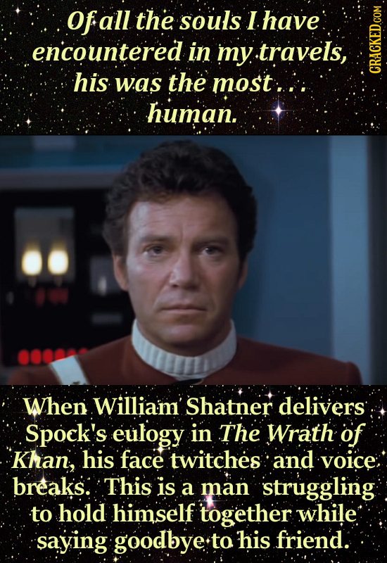 Ofe all the souls I have encountered in 'my .travels, his was the most. CRAUN human. When William' Shatner delivers Spock's eulogy in The Wrath of Kha