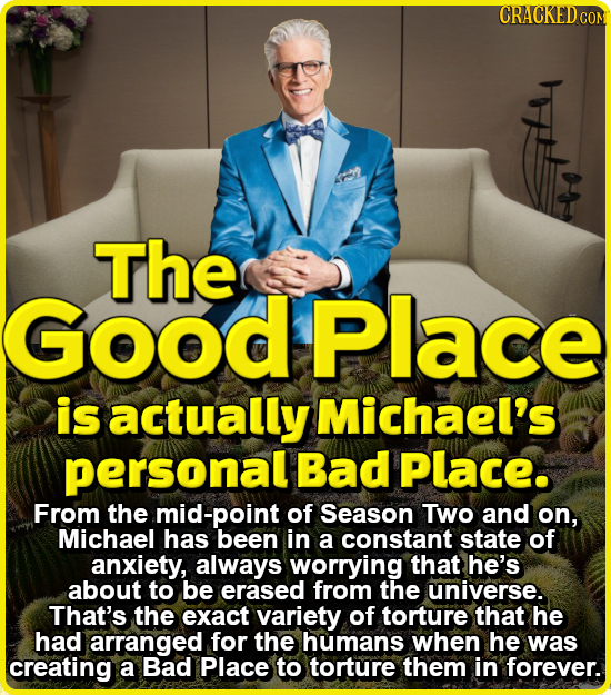 CRACKEDcO The Good Place is actually Michael's personal Bad Place. From the mid-point of Season Two and on, Michael has been in a constant state of an