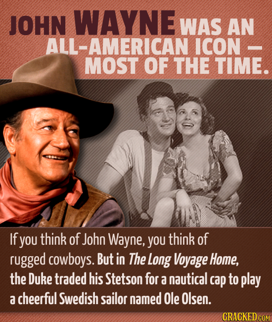 JOHN WAYNE WAS AN ALL-AMERICAN ICON MOST OF THE TIME. If you think of John Wayne, you think of rugged cowboys. But in The Long Voyage Home, the Duke t