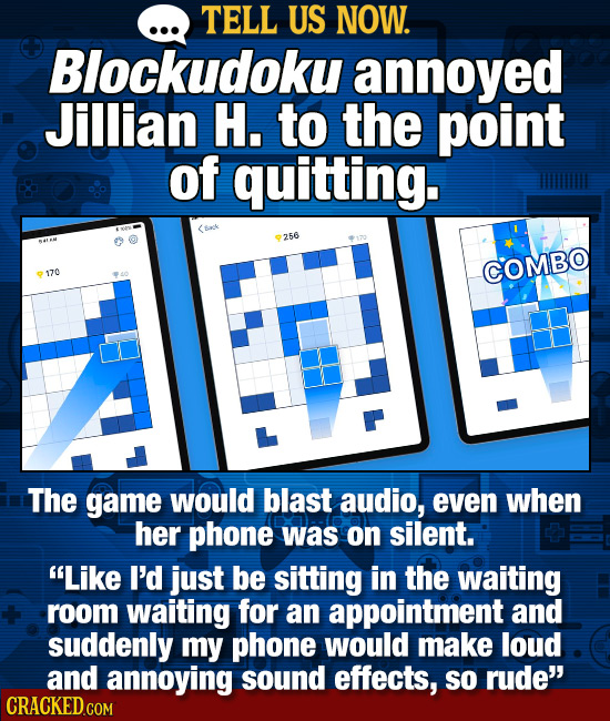 TELL US NOW. Blockudoku annoyed Jillian H. to the point of quitting. 256 COMBO 170 The game would blast audio, even when her phone was on silent. Lik