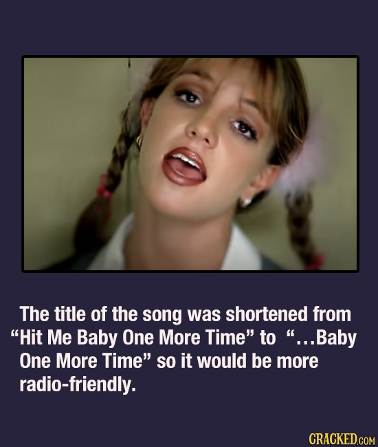 The title of the song was shortened from Hit Me Baby One More Time to ...Baby One More Time so it would be more radio-friendly. CRACKED.COM