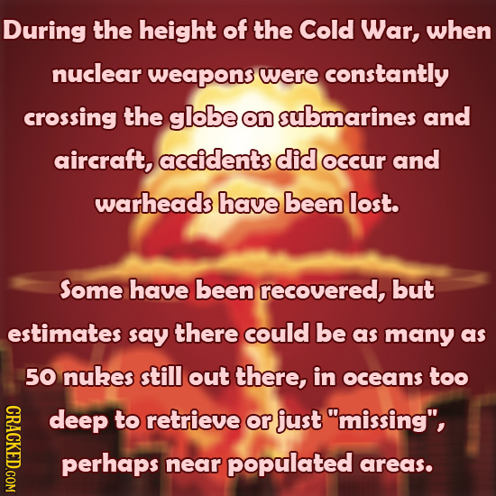 During the height of the Cold War, when nuclear weapons were constantly crossing the globe on submarines and aircraft, accidents did occur and warhead