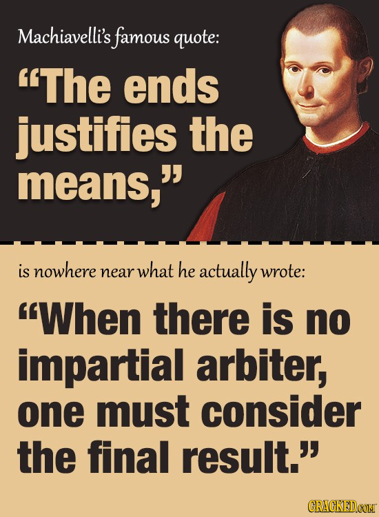 Machiavelli's famous quote: The ends justifies the means, is nowhere what he near actually wrote: When there is no impartial arbiter, one must cons