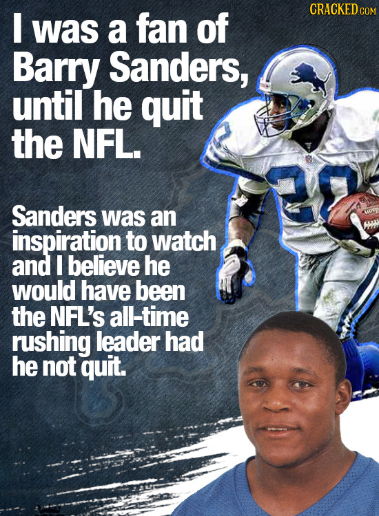 I CRACKEDC was a fan of Barry Sanders, until he quit the NFL. Sanders was an inspiration to watch and I believe he would have been the NFL'S all-time