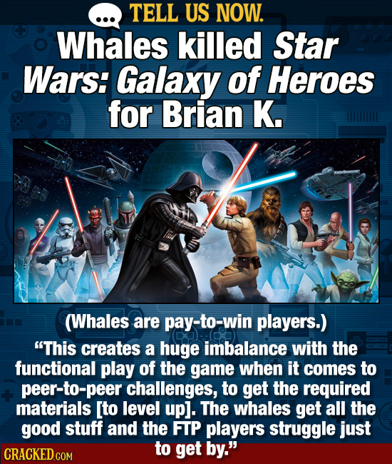 TELL US NOW. Whales killed Star Wars: Galaxy of Heroes for Brian K. (Whales are pay-to-win players.) This creates a huge imbalance with the functiona