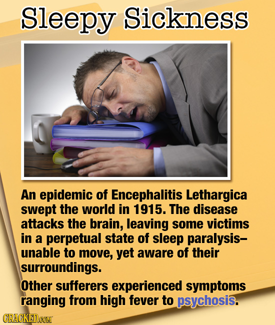 Sleepy Sickness An epidemic of Encephalitis Lethargica swept the world in 1915. The disease attacks the brain, leaving some victims in a perpetual sta