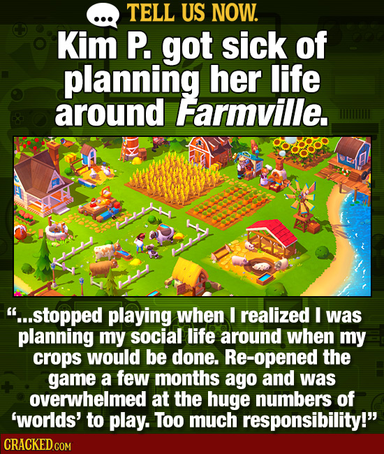 TELL US NOW. Kim P. got sick of planning her life around Farmville. ...stopped playing when I realized I was planning my social life around when my c