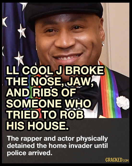 LL COOL J BROKE THE NOSE, JAW, AND RIBS OF SOMEONE WHO TRIED TO ROB HIS HOUSE. The rapper and actor physically detained the home invader until police