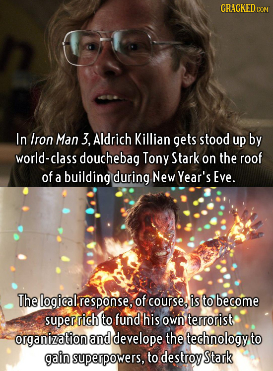 CRACKED In Iron Man 3, Aldrich Killian gets stood up by world-class douchebag Tony Stark on the roof of a building during New Year's Eve. The logical
