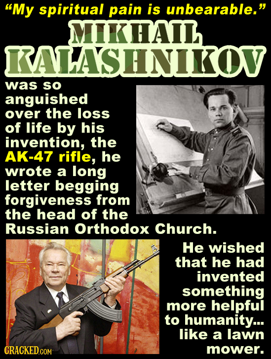 My spiritual pain is unbearable. HAIL KALASHNIKOV was SO anguished over the loss of life by his invention, the AK-47 rifle, he wrote a long letter b