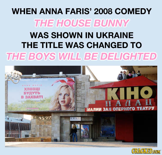 WHEN ANNA FARIS' 2008 COMEDY THE HOUSE BUNNY WAS SHOWN IN UKRAINE THE TITLE WAS CHANGED TO THE BOYS WILL BE DELIGHTED AMMA PC XJIONEL KHO EYIY'Tb B 3A