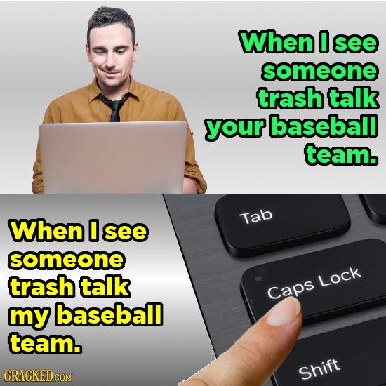 When 0 see someone trash talk your baseball team. When O Tab see someone trash talk Lock Caps mY baseball team. Shift