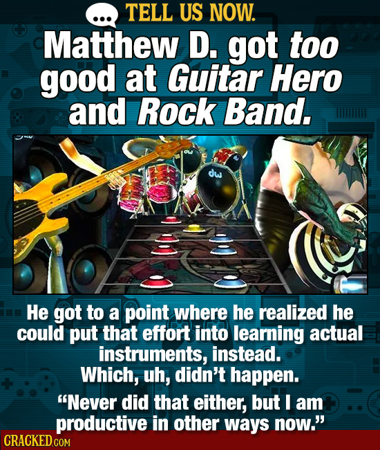 TELL US NOW. Matthew D. got too good at Guitar Hero and Rock Band, dw He got to a point where he realized he could put that effort into learning actua