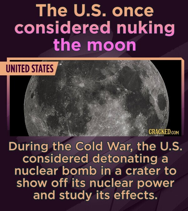 The U.S. once considered nuking the moon UNITED STATES CRACKEDO During the Cold War, the U.S. considered detonating a nuclear bomb in a crater to show