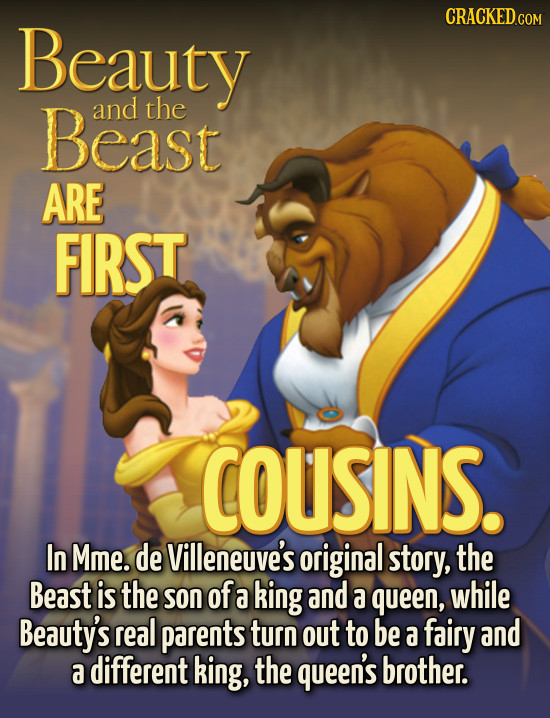 Beauty Beast and the ARE FIRST COUSINS. In Mme. de Villeneuve's original story, the Beast is the son of a king and a queen, while Beauty's real parent