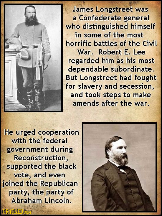 James Longstreet was a Confederate general who distinguished himself in some of the most horrific battles of the Civil War. Robert E. Lee regarded him
