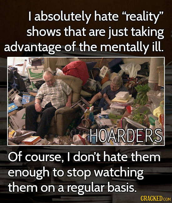 I absolutely hate reality shows that are just taking advantage of the mentally ill. HOARDERS Of course, I don't hate them enough to stop watching th