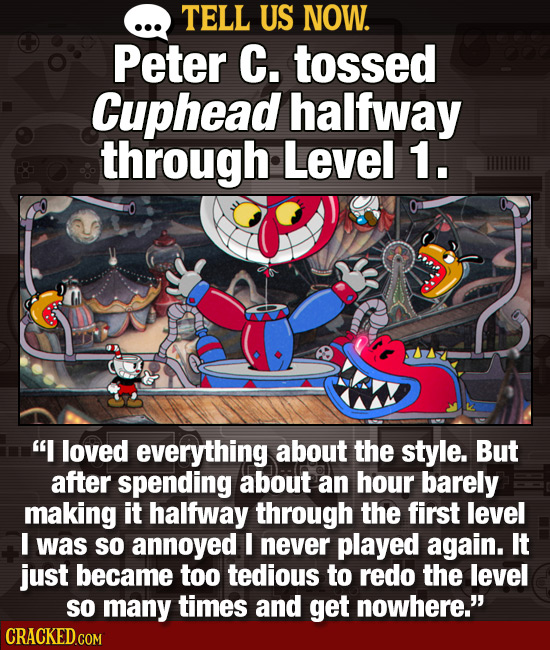 TELL US NOW. Peter C. tossed Cuphead halfway through Level 1. I loved everything about the style. But after spending about an hour barely making it h