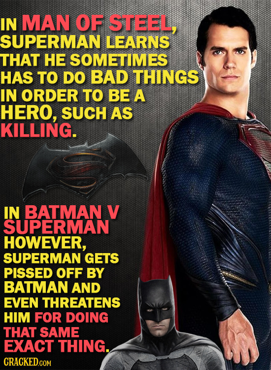 IN MAN OF STEEL, SUPERMAN LEARNS THAT HE SOMETIMES HAS TO DO BAD THINGS IN ORDER TO BE A HERO, SUCH AS KILLING. IN BATMAN V SUPERMAN HOWEVER, SUPERMAN