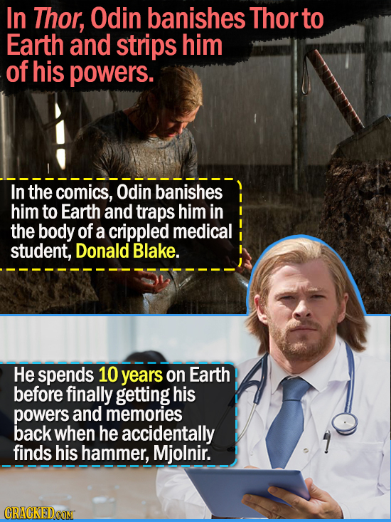 In Thor, Odin banishes Thor to Earth and strips him of his powers. In the comics, Odin banishes him to Earth and traps him in the body of a crippled m