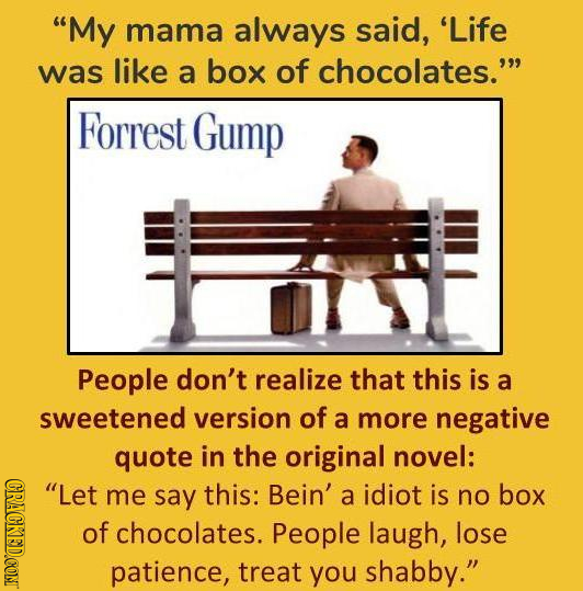 My mama always said, 'Life was like a box of chocolates. Forrest Gump People don't realize that this is a sweetened version of a more negative quote