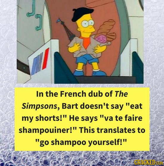 In the French dub of The Simpsons, Bart doesn't say eat my shorts! He says va te faire shampouiner! This translates to go shampoo yourself! CRAC
