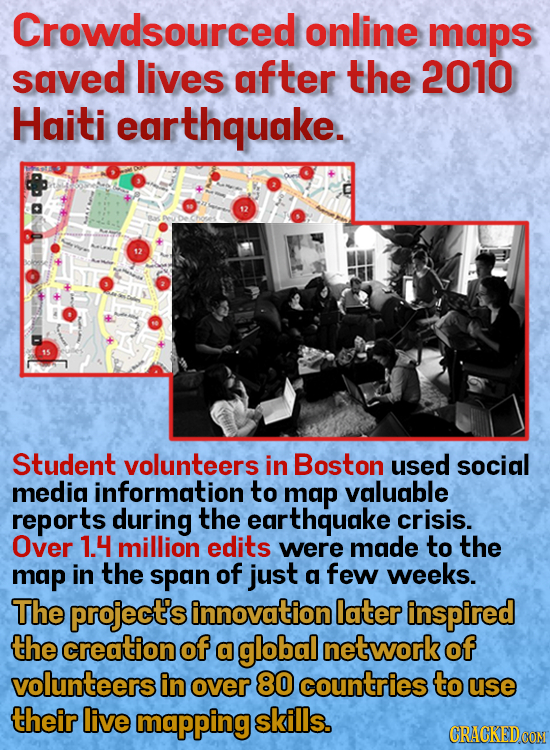 Crowdsourced online maps saved lives after the 2010 Haiti earthquake. 12 Student volunteers in Boston used social medig information to map valuable re