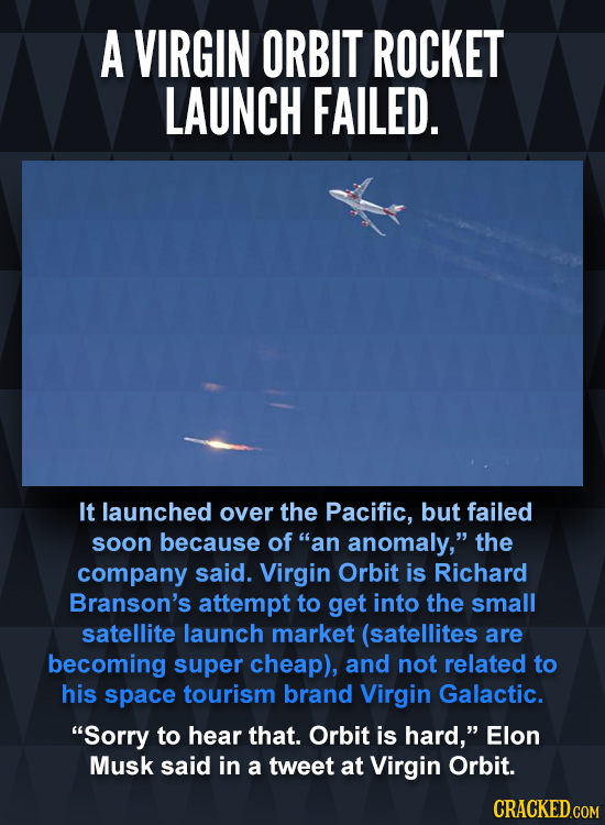 A VIRGIN ORBIT ROCKET LAUNCH FAILED. It launched over the Pacific, but failed soon because of an anomaly, the company said. Virgin Orbit is Richard