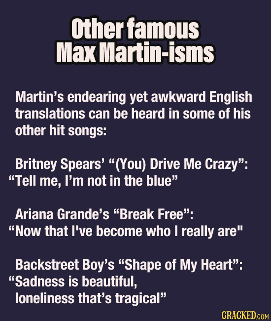 other famous Max Martin-isms Martin's endearing yet awkward English translations can be heard in some of his other hit songs: Britney Spears' (You) D