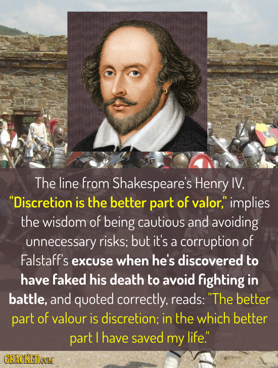 The line from Shakespeare's Henry IV, Discretion is the better part of valor, implies the wisdom of being cautious and avoiding unnecessary risks; b