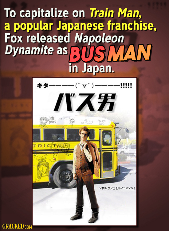 To capitalize on Train Man, a popular Japanese franchise, Fox released Napoleon Dynamite as BUS SMAN in Japan. /I tor proro RICITIAED >