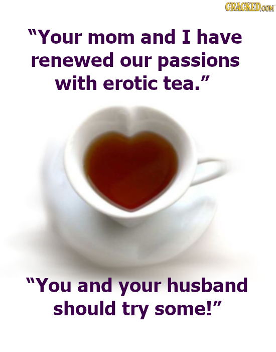 CRACKEDOON Your mom and I have renewed our passions with erotic tea. You and your husband should try some!