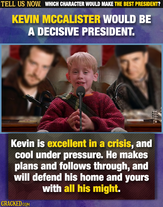 TELL US NOW. WHICH CHARACTER WOULD MAKE THE BEST PRESIDENT? KEVIN MCCALISTER WOULD BE A DECISIVE PRESIDENT. Kevin is excellent in a crisis, and cool u