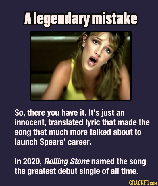 A legendary mistake SO, there you have it. It's just an innocent, translated lyric that made the song that much more talked about to launch Spears' ca