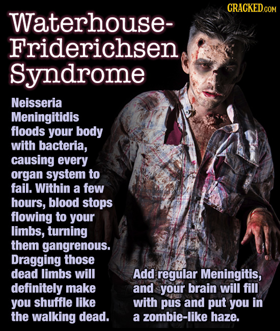 Waterhouse- Friderichsen Syndrome Neisseria Meningitidis floods your body with bacteria, causing every organ system to fail. Within a few hour
