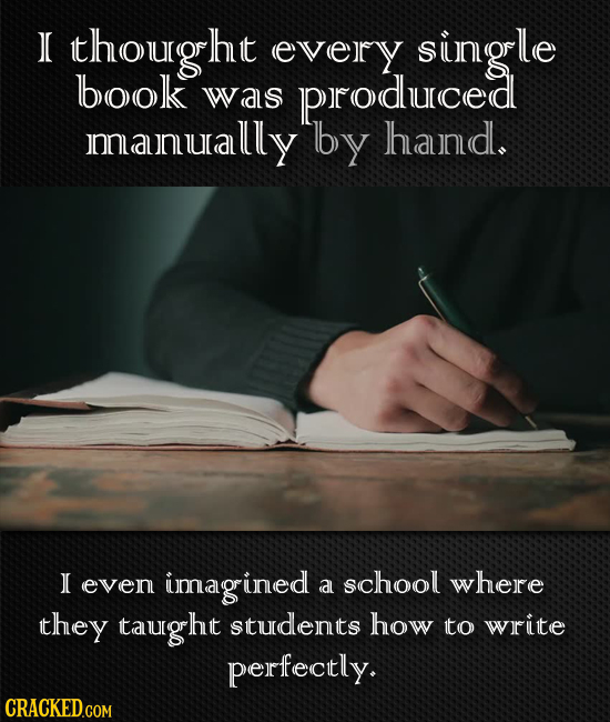 thougrht every single book was produced Jmanually lby haund. 0 even imaginec school where a they talugrht studeints how to write perfectly.