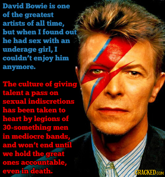 David Bowie is one of the greatest artists of all time, but when I found out he had sex with an underage girl, I couldn't enjoy him anymore. The cultu