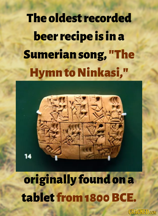 The oldest recorded beer recipe is in a Sumerian song, The Hymn to Ninkasi, 14 originally found on a tablet from 1800 BCE. CRACKEDCON