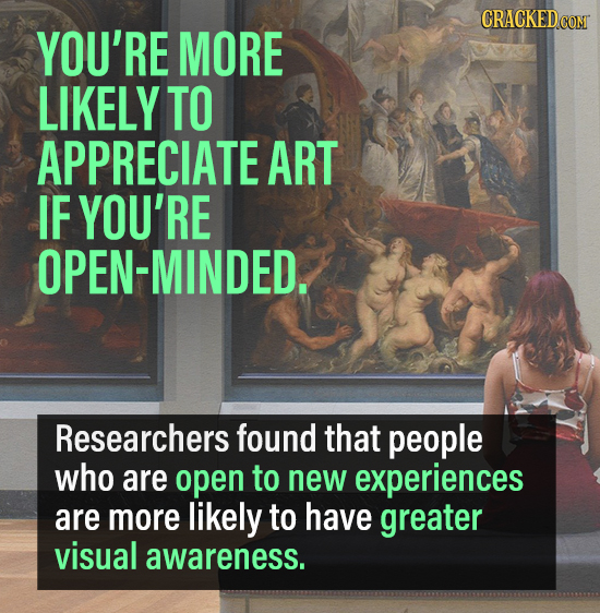 CRACKEDCON YOU'RE MORE LIKELY TO APPRECIATE ART IF YOU'RE OPEN-MINDED. Researchers found that people who are open to new experiences are more likely t