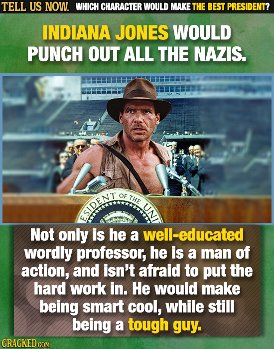 TELL US NOW. WHICH CHARACTER WOULD MAKE THE BEST PRESIDENT? INDIANA JONES WOULD PUNCH OUT ALL THE NAZIS. OF THE U ESIDENT Not only is he a well-educat