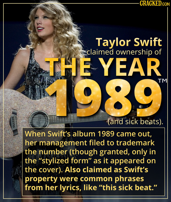 Taylor Swift claimed ownership of THE YEAR 1989. - When Swift's album 1989 came out, her management filed to trademark the number (though granted, onl