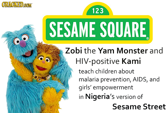 CRACKED CON 123 SESAME SQUARE Zobi the Yam Monster and HIV-positive Kami teach children about malaria prevention, AIDS, and girls' empowerment in Nige