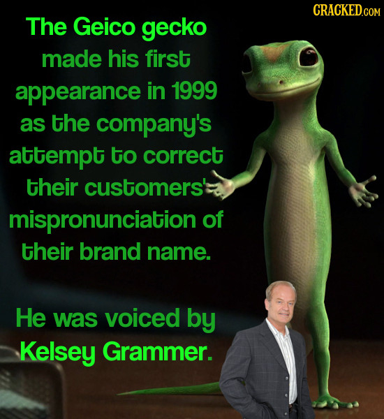CRACKED.COM The Geico gecko made his first appearance in 1999 as the company's attempt to correct their customers' mispronunciation of their brand nam